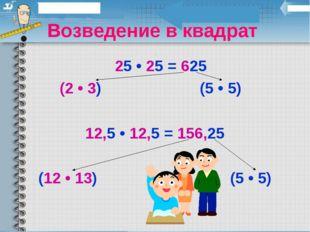 Возведение в квадрат 25 • 25 = 625 (2 • 3) (5 • 5) 12,5 • 12,5 = 156,25 (12