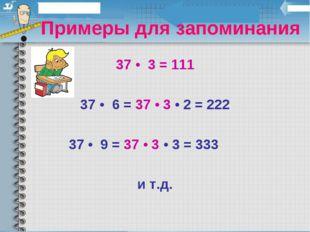 Примеры для запоминания 37 • 3 = 111 37 • 6 = 37 • 3 • 2 = 222 37 • 9 = 37 •