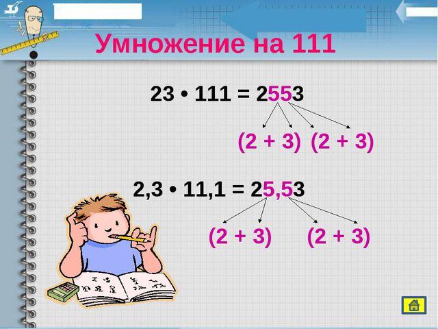 Умножение на 111 23 • 111 = 2553 2,3 • 11,1 = 25,53 (2 + 3) (2 + 3) (2 + 3)...
