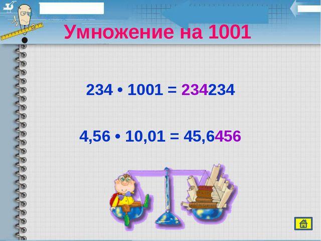Умножение на 1001  234 • 1001 = 234234 4,56 • 10,01 = 45,6456