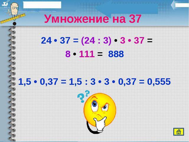 Умножение на 37 24 • 37 = (24 : 3) • 3 • 37 = 8 • 111 = 888 1,5 • 0,37 = 1,...