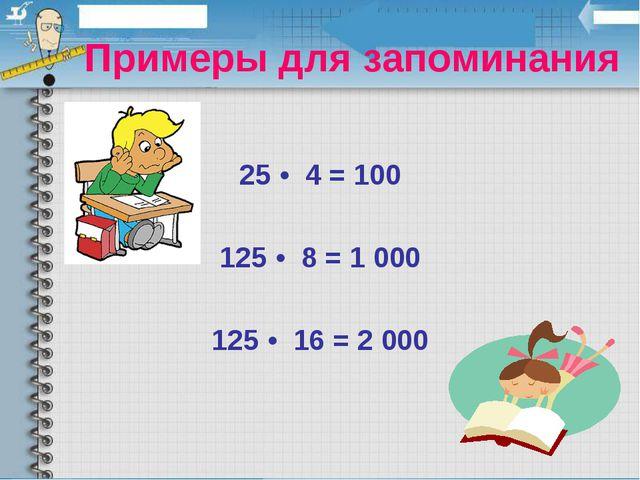 Примеры для запоминания 25 • 4 = 100 125 • 8 = 1 000 125 • 16 = 2 000