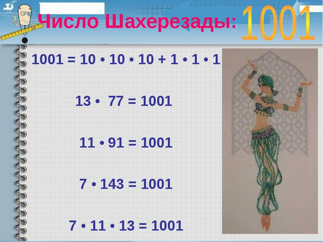 Число Шахерезады: 1001 = 10 • 10 • 10 + 1 • 1 • 1 13 • 77 = 1001 11 • 91 =...
