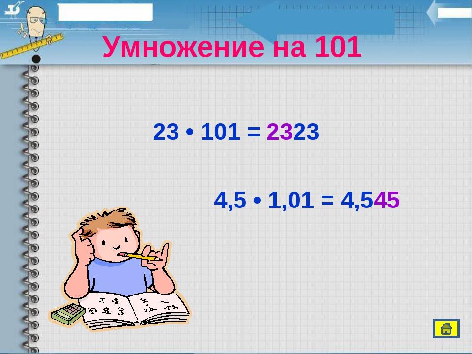 Умножение на 101  23 • 101 = 2323 4,5 • 1,01 = 4,545