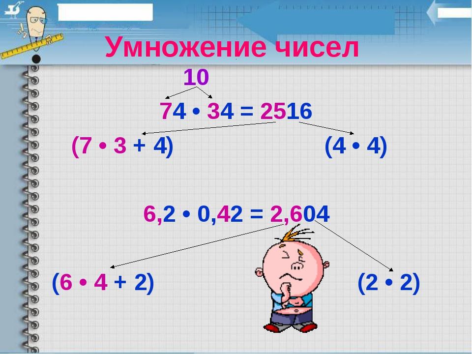 Умножение чисел  10 74 • 34 = 2516 (7 • 3 + 4) (4 • 4) 6,2 • 0,42 = 2,6...