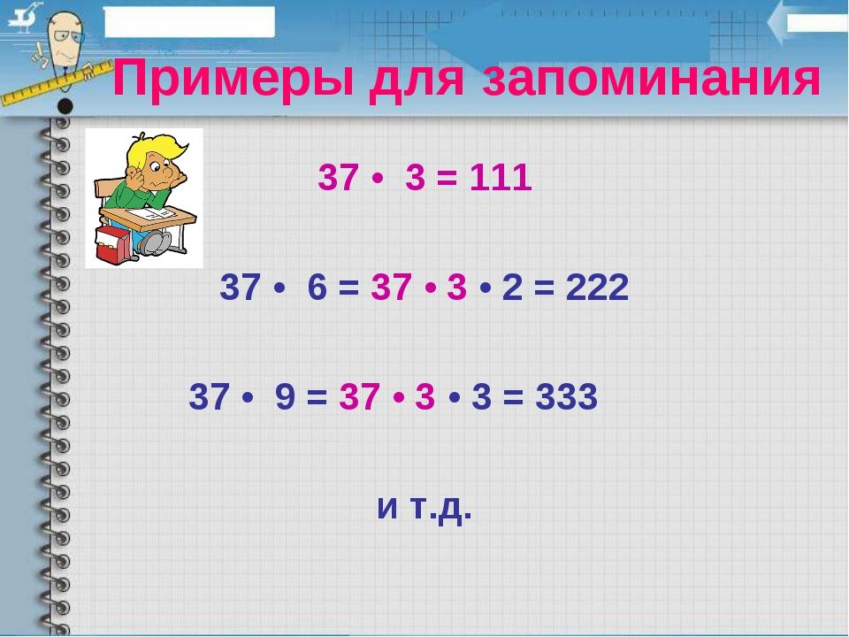 Примеры для запоминания 37 • 3 = 111 37 • 6 = 37 • 3 • 2 = 222 37 • 9 = 37 •...