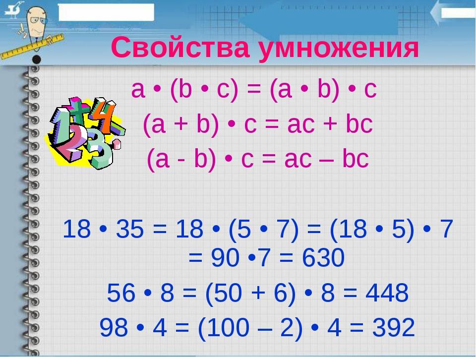 Свойства умножения a • (b • c) = (a • b) • c (a + b) • c = ac + bc (a - b) •...