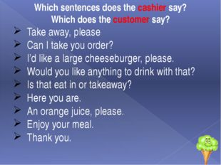 Which sentences does the cashier say? Which does the customer say? Take away,