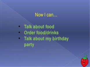 Now I can… Talk about food Order food/drinks Talk about my birthday party