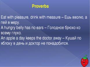 Eat with pleasure, drink with measure – Ешь вволю, а пей в меру. A hungry bel