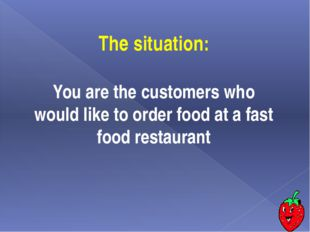 The situation: You are the сustomers who would like to order food at a fast f