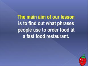 The main aim of our lesson is to find out what phrases people use to order fo