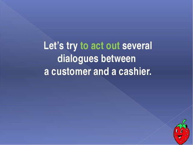 Let's try to act out several dialogues between a customer and a cashier.