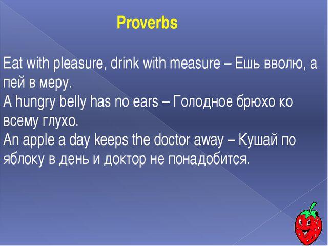 Eat with pleasure, drink with measure – Ешь вволю, а пей в меру. A hungry bel...