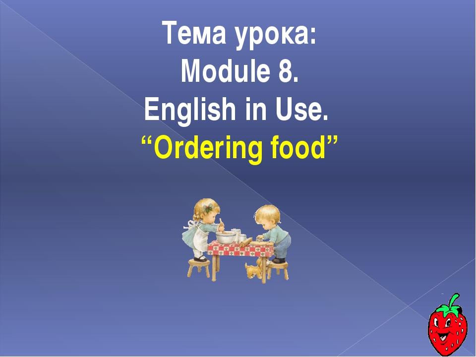 """Тема урока: Module 8. English in Use. """"Ordering food"""""""