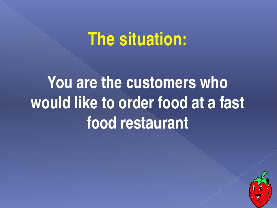The situation: You are the сustomers who would like to order food at a fast f...