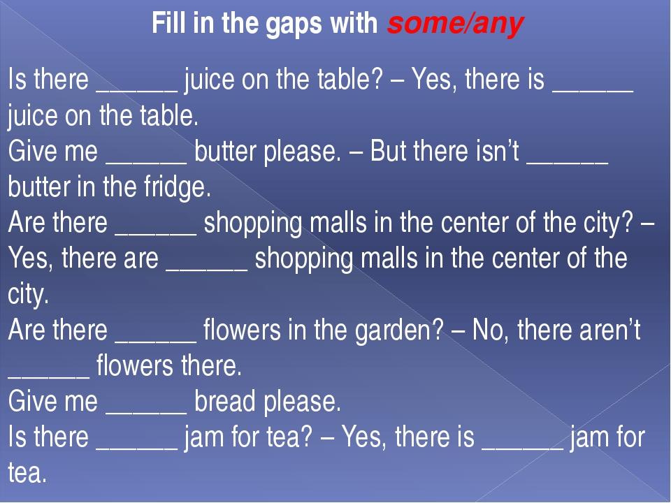 Fill in the gaps with some/any  Is there ______ juice on the table? – Yes, t...