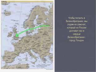 Чтобы попасть в Великобританию, мы сядем на самолет, который из России достав