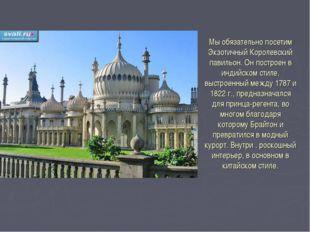 Мы обязательно посетим Экзотичный Королевский павильон. Он построен в индийск