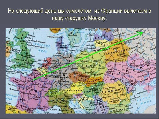 На следующий день мы самолётом из Франции вылетаем в нашу старушку Москву.