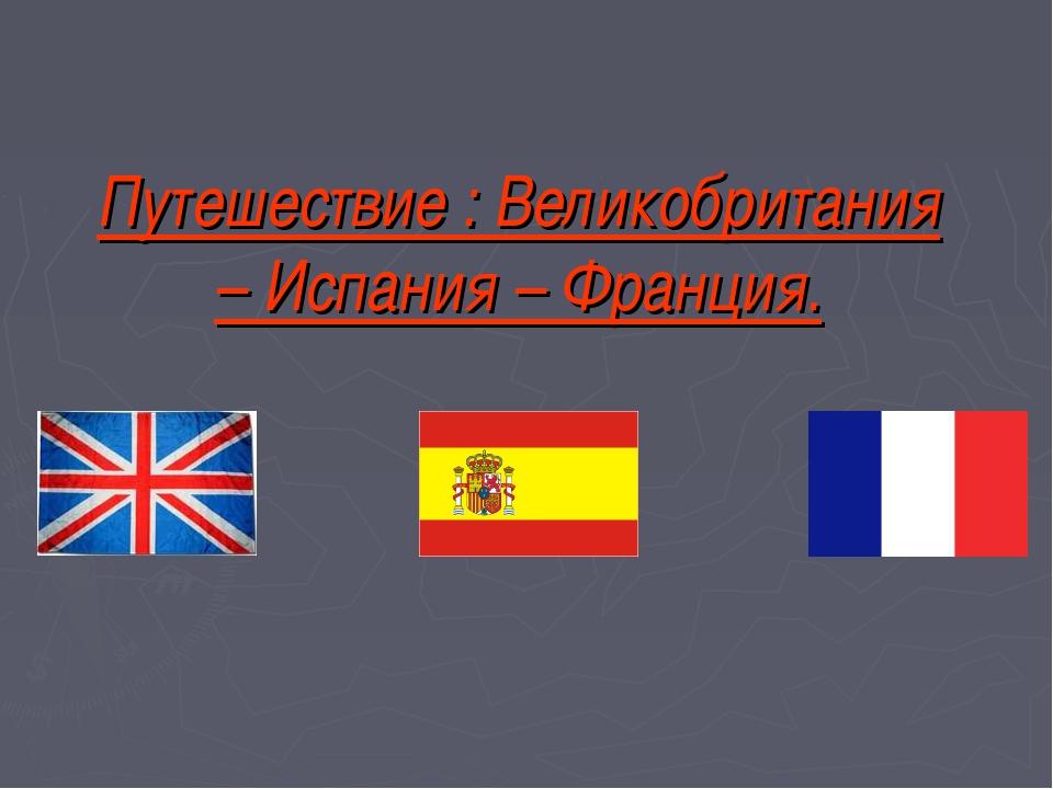 Путешествие : Великобритания – Испания – Франция.