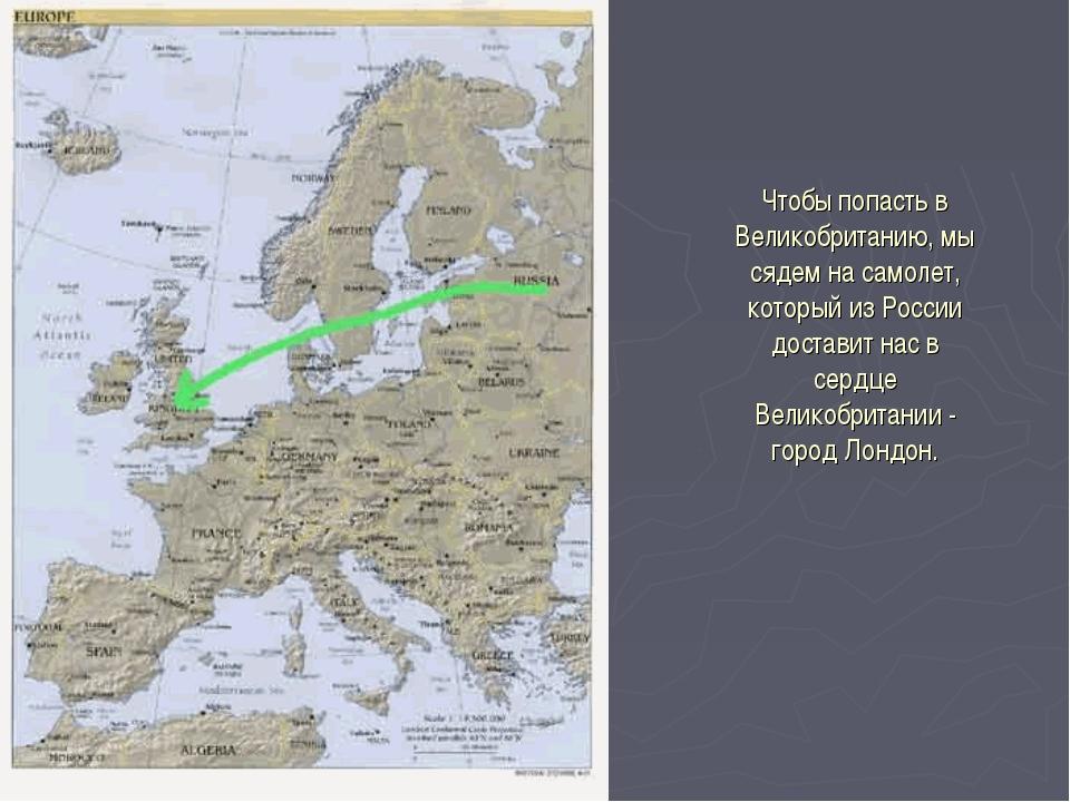 Чтобы попасть в Великобританию, мы сядем на самолет, который из России достав...