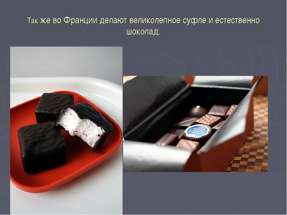 Так же во Франции делают великолепное суфле и естественно шоколад.