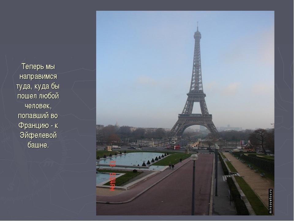 Теперь мы направимся туда, куда бы пошел любой человек, попавший во Францию -...