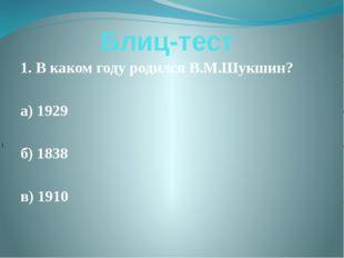 Блиц-тест 1. В каком году родился В.М.Шукшин? а) 1929 б) 1838 в) 1910 1