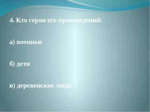4. Кто герои его произведений: а) военные б) дети в) деревенские люди
