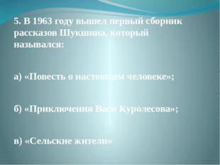 5. В 1963 году вышел первый сборник рассказов Шукшина, который назывался: а)