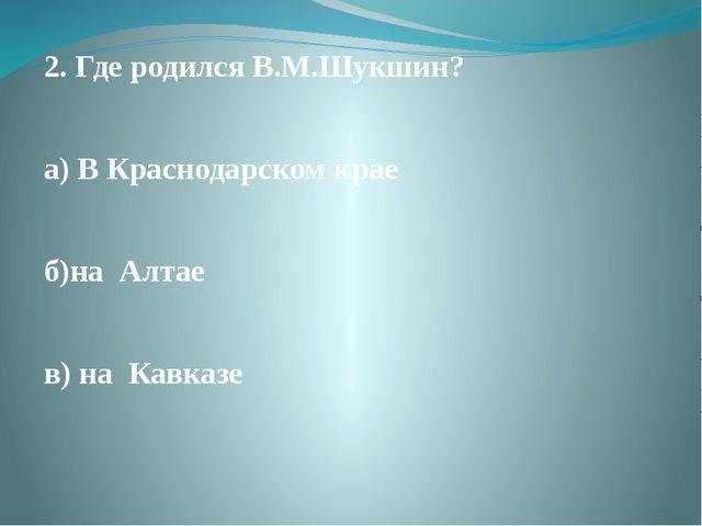 2. Где родился В.М.Шукшин? а) В Краснодарском крае б)на Алтае в) на Кавказе