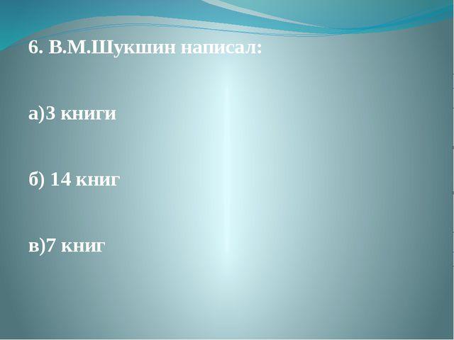 6. В.М.Шукшин написал: а)3 книги б) 14 книг в)7 книг