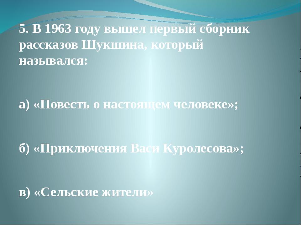5. В 1963 году вышел первый сборник рассказов Шукшина, который назывался: а)...