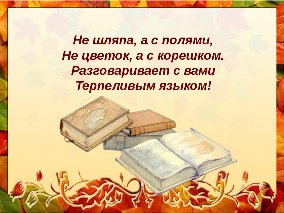 Не шляпа, а с полями, Не цветок, а с корешком. Разговаривает с вами Терпеливы...