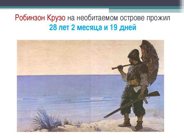 Робинзон Крузо на необитаемом острове прожил 28 лет 2 месяца и 19 дней