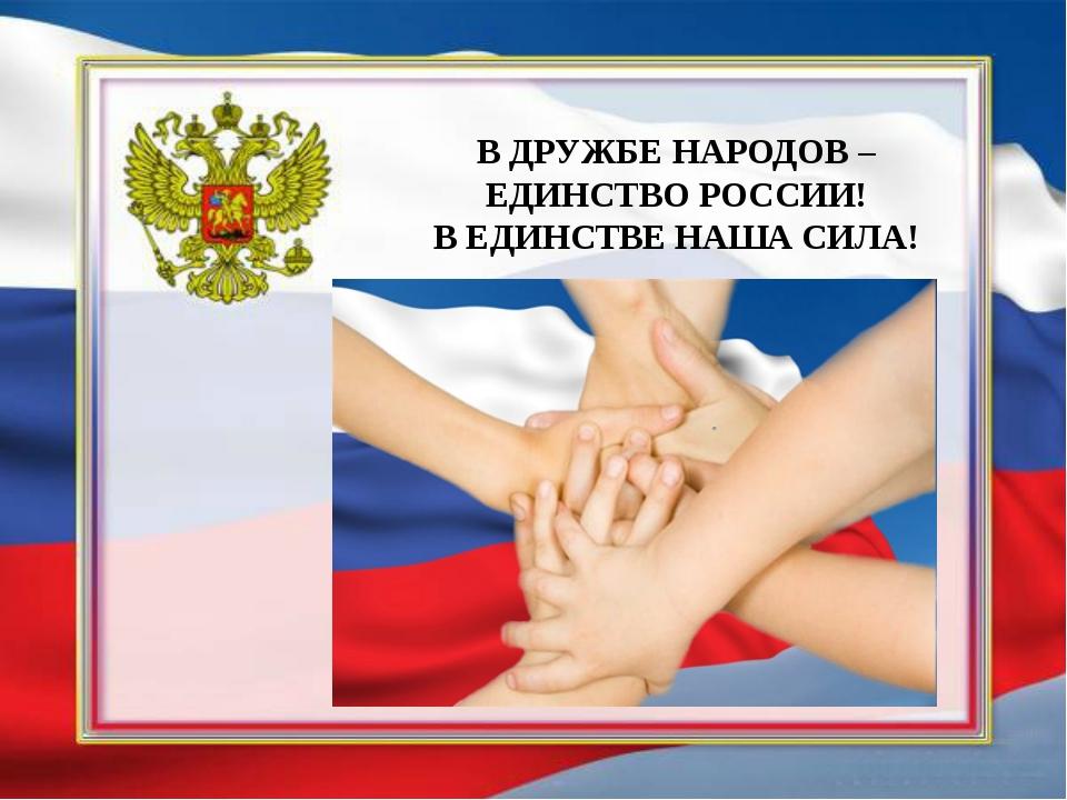 В ДРУЖБЕ НАРОДОВ – ЕДИНСТВО РОССИИ! В ЕДИНСТВЕ НАША СИЛА!