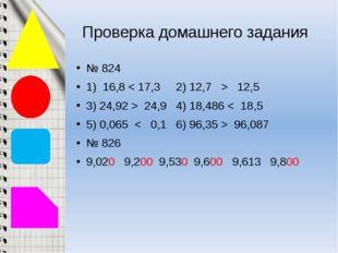 Проверка домашнего задания № 824 1) 16,8 < 17,3 2) 12,7 > 12,5 3) 24,92 > 24,