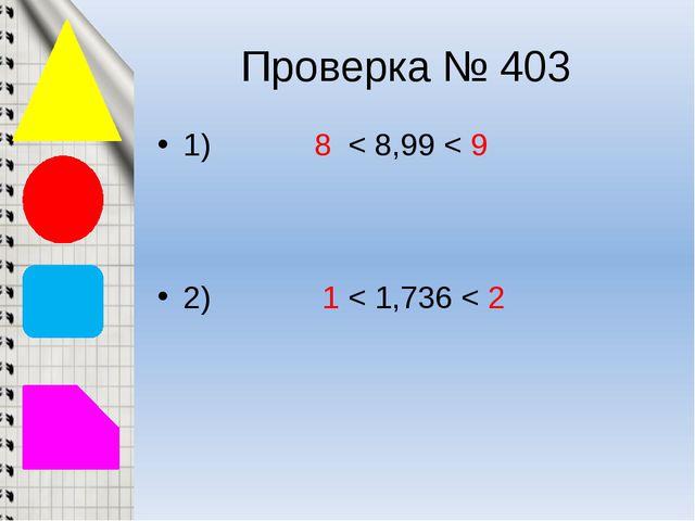 Проверка № 403 1) 8 < 8,99 < 9 2) 1 < 1,736 < 2