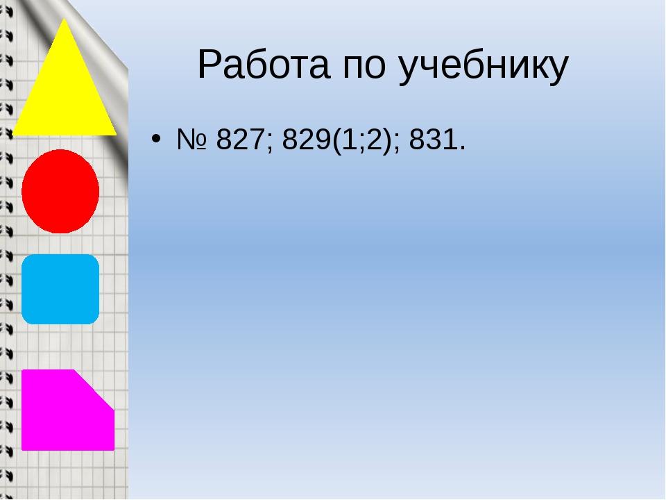 Работа по учебнику № 827; 829(1;2); 831.