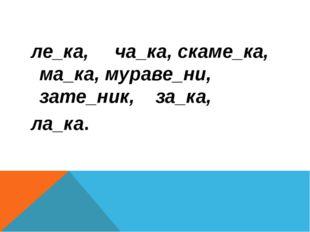 ле_ка, ча_ка, скаме_ка, ма_ка, мураве_ни, зате_ник, за_ка, ла_ка.