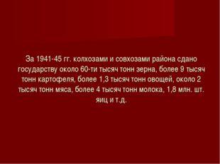 За 1941-45 гг. колхозами и совхозами района сдано государству около 60-ти тыс