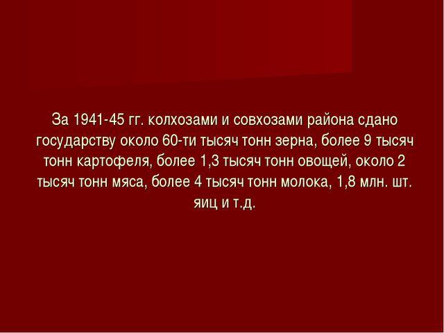 За 1941-45 гг. колхозами и совхозами района сдано государству около 60-ти тыс...