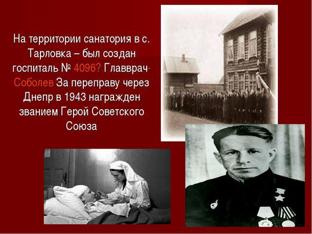 На территории санатория в с. Тарловка – был создан госпиталь № 4096? Главврач...