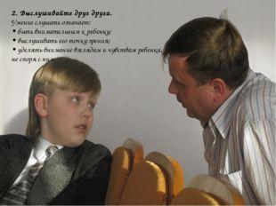 2. Выслушивайте друг друга. Умение слушать означает: • быть внимательным к ре