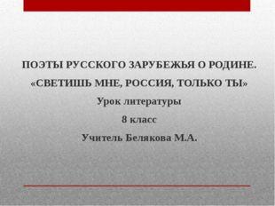 ПОЭТЫ РУССКОГО ЗАРУБЕЖЬЯ О РОДИНЕ. «СВЕТИШЬ МНЕ, РОССИЯ, ТОЛЬКО ТЫ» Урок лите