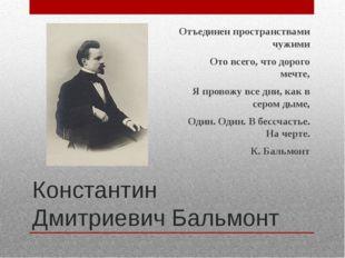 Константин Дмитриевич Бальмонт Отъединен пространствами чужими Ото всего, что
