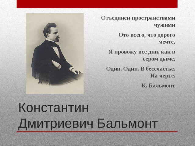 Константин Дмитриевич Бальмонт Отъединен пространствами чужими Ото всего, что...