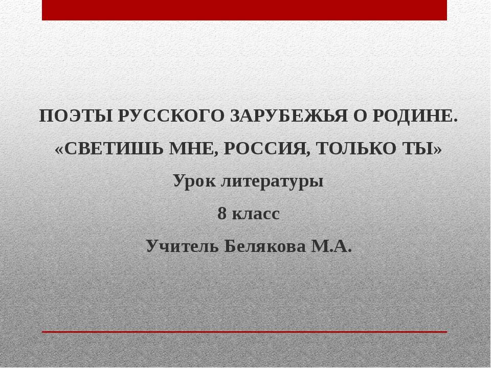 ПОЭТЫ РУССКОГО ЗАРУБЕЖЬЯ О РОДИНЕ. «СВЕТИШЬ МНЕ, РОССИЯ, ТОЛЬКО ТЫ» Урок лите...