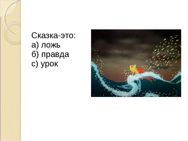 Сказка-это: а) ложь б) правда с) урок